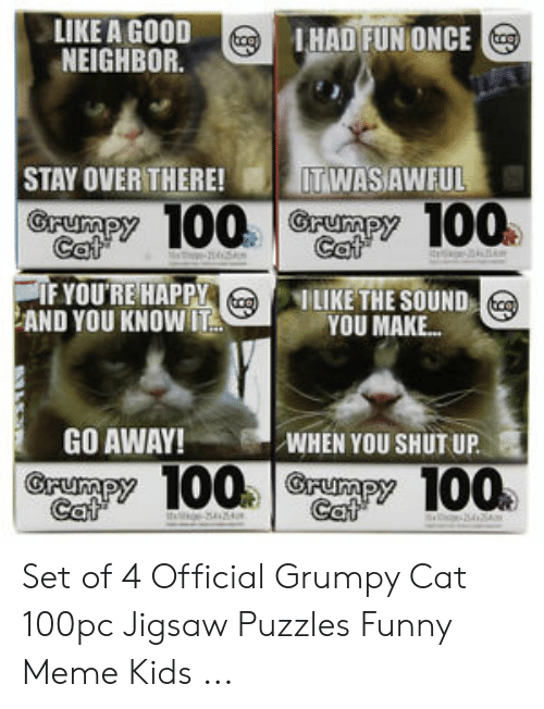 Official Grumpy: LIKE A GOOD  NEIGHBOR  IHAD FUN ONCE  STAY OVER THERE!ITWASA  @ Py 100 | GA Py 100.  IFYOU'RE HAPPY  WFUL  2  ILIKE THE SOUND  YOU MAKE...  AND YOU KNOWIT  GO AWAY!  WHEN YOU SHUT UP  00  100 Set of 4 Official Grumpy Cat 100pc Jigsaw Puzzles Funny Meme Kids ...