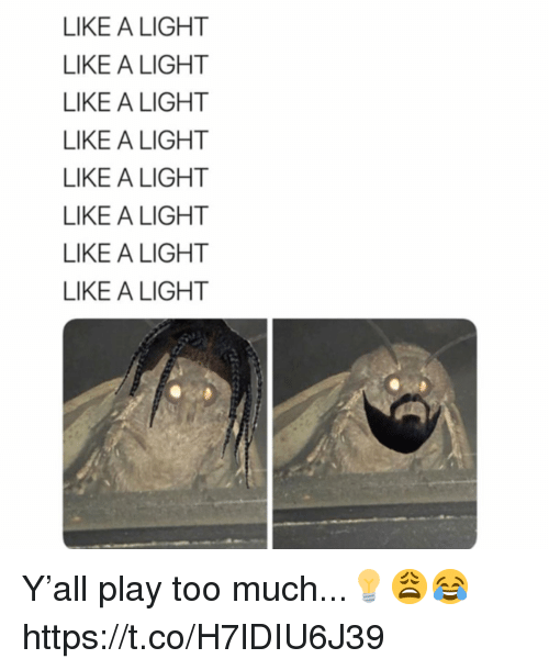 Too Much, Light, and Play: LIKE A LIGHT  LIKE A LIGHT  LIKE A LIGHT  LIKE A LIGHT  LIKE A LIGHT  LIKE A LIGHT  LIKE A LIGHT  LIKE A LIGHT Y'all play too much...💡😩😂 https://t.co/H7lDIU6J39