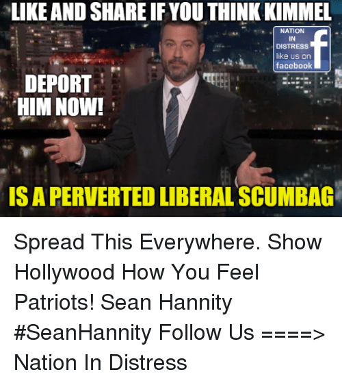 perverted: LIKE AND SHARE IFYOU THINK KIMMEL  NATION  IN  DISTRESS  like us on  facebook  DEPORT  HIM NOW!  IS A PERVERTED LIBERAL SCUMBAG Spread This Everywhere. Show Hollywood How You Feel Patriots!  Sean Hannity #SeanHannity   Follow Us ====>  Nation In Distress