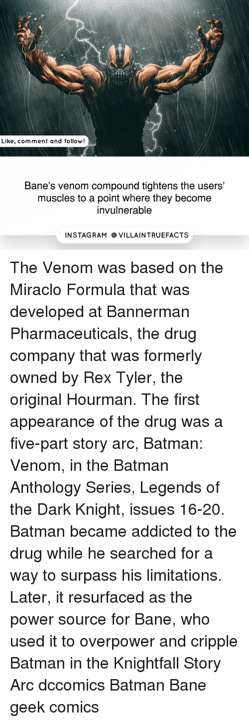 Bane, Batman, and Memes: Like, comment and follow!  Bane's venom compound tightens the users'  muscles to a point where they become  invulnerable  IN STAG RAM O VILLAINTRUEFACTS The Venom was based on the Miraclo Formula that was developed at Bannerman Pharmaceuticals, the drug company that was formerly owned by Rex Tyler, the original Hourman. The first appearance of the drug was a five-part story arc, Batman: Venom, in the Batman Anthology Series, Legends of the Dark Knight, issues 16-20. Batman became addicted to the drug while he searched for a way to surpass his limitations. Later, it resurfaced as the power source for Bane, who used it to overpower and cripple Batman in the Knightfall Story Arc dccomics Batman Bane geek comics