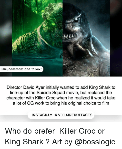 Killer Croc: Like, comment and follow  Director David Ayer initially wanted to add King Shark to  line-up of the Suicide Squad movie, but replaced the  character with Killer Croc when he realized it would take  a lot of CG work to bring his original choice to film  IN STAG RAM O VILLAINTRUEFACTS Who do prefer, Killer Croc or King Shark ? Art by @bosslogic