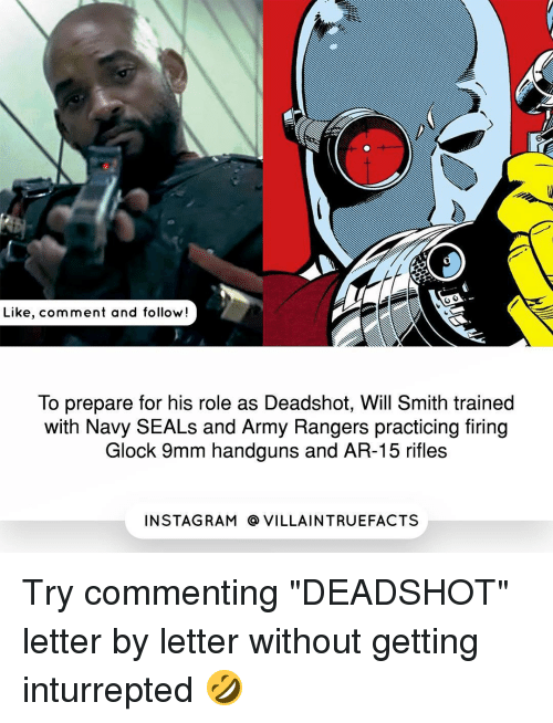 """army ranger: Like, comment and follow!  To prepare for his role as Deadshot, Will Smith trained  with Navy SEALs and Army Rangers practicing firing  Glock 9mm handguns and AR-15 rifles  IN STAG RAM O VILLAINTRUEFACTS Try commenting """"DEADSHOT"""" letter by letter without getting inturrepted 🤣"""
