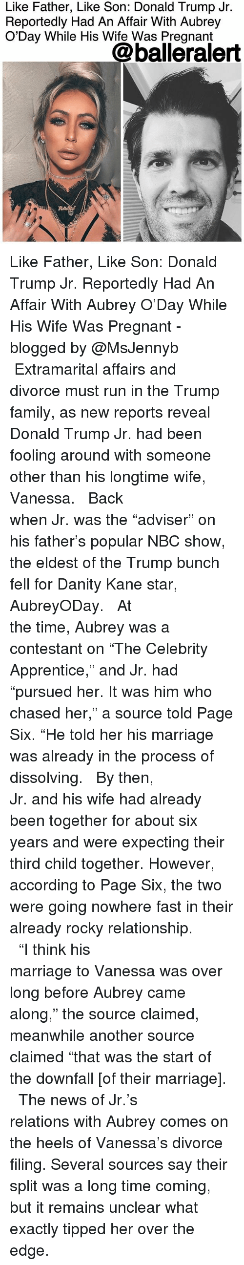 "eldest: Like Father, Like Son: Donald Trump Jr.  Reportedly Had An Affair With Aubrey  O'Day While His Wife Was Pregnant  @balleralert Like Father, Like Son: Donald Trump Jr. Reportedly Had An Affair With Aubrey O'Day While His Wife Was Pregnant - blogged by @MsJennyb ⠀⠀⠀⠀⠀⠀⠀⠀⠀ ⠀⠀⠀⠀⠀⠀⠀⠀⠀ Extramarital affairs and divorce must run in the Trump family, as new reports reveal Donald Trump Jr. had been fooling around with someone other than his longtime wife, Vanessa. ⠀⠀⠀⠀⠀⠀⠀⠀⠀ ⠀⠀⠀⠀⠀⠀⠀⠀⠀ Back when Jr. was the ""adviser"" on his father's popular NBC show, the eldest of the Trump bunch fell for Danity Kane star, AubreyODay. ⠀⠀⠀⠀⠀⠀⠀⠀⠀ ⠀⠀⠀⠀⠀⠀⠀⠀⠀ At the time, Aubrey was a contestant on ""The Celebrity Apprentice,"" and Jr. had ""pursued her. It was him who chased her,"" a source told Page Six. ""He told her his marriage was already in the process of dissolving. ⠀⠀⠀⠀⠀⠀⠀⠀⠀ ⠀⠀⠀⠀⠀⠀⠀⠀⠀ By then, Jr. and his wife had already been together for about six years and were expecting their third child together. However, according to Page Six, the two were going nowhere fast in their already rocky relationship. ⠀⠀⠀⠀⠀⠀⠀⠀⠀ ⠀⠀⠀⠀⠀⠀⠀⠀⠀ ""I think his marriage to Vanessa was over long before Aubrey came along,"" the source claimed, meanwhile another source claimed ""that was the start of the downfall [of their marriage]. ⠀⠀⠀⠀⠀⠀⠀⠀⠀ ⠀⠀⠀⠀⠀⠀⠀⠀⠀ The news of Jr.'s relations with Aubrey comes on the heels of Vanessa's divorce filing. Several sources say their split was a long time coming, but it remains unclear what exactly tipped her over the edge."