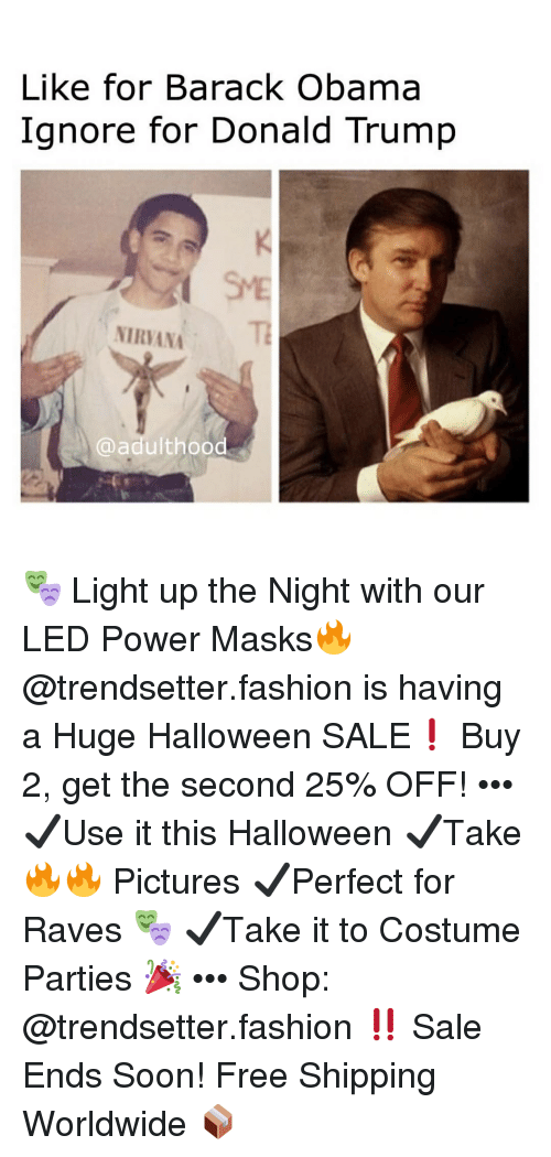 Donald Trump, Fashion, and Halloween: Like for Barack Obama  Ignore for Donald Trump  SME  NIRVANA  @adulthood 🎭 Light up the Night with our LED Power Masks🔥 @trendsetter.fashion is having a Huge Halloween SALE❗️ Buy 2, get the second 25% OFF! ••• ✔️Use it this Halloween ✔️Take 🔥🔥 Pictures ✔️Perfect for Raves 🎭 ✔️Take it to Costume Parties 🎉 ••• Shop: @trendsetter.fashion ‼️ Sale Ends Soon! Free Shipping Worldwide 📦