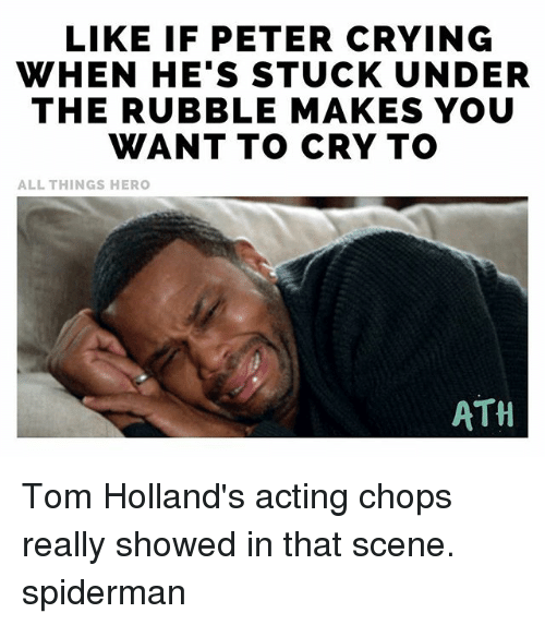chops: LIKE IF PETER CRYING  WHEN HE'S STUCK UNDER  THE RUBBLE MAKES YOU  WANT TO CRY TO  ALL THINGS HERO  ATH Tom Holland's acting chops really showed in that scene. spiderman