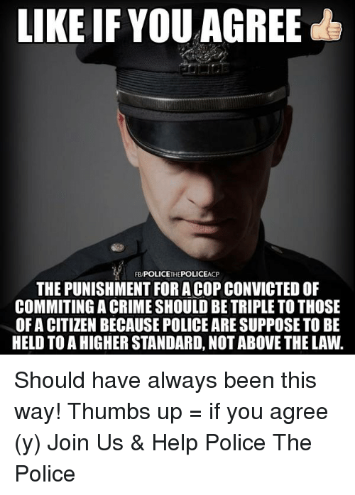 Above the Law: LIKE IF YOU AGREE  CP  THE PUNISHMENT FORA COP CONVICTEDOF  COMMITING A CRIME SHOULD BE TRIPLE TO THOSE  OF A CITIZEN BECAUSE POLICE ARESUPPOSE TO BE  HELD TO A HIGHER STANDARD, NOT ABOVE THE LAW. Should have always been this way!   Thumbs up = if you agree (y) Join Us & Help Police The Police
