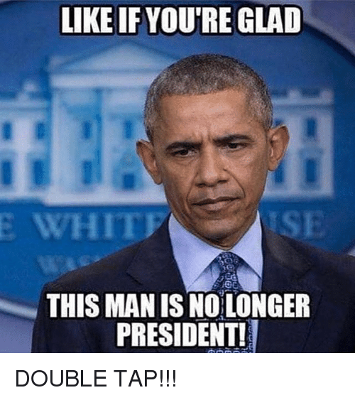 Memes, 🤖, and Man: LIKE IF YOU'RE GLAD  ISE  THIS MAN IS NO LONGER  PRESIDENTI DOUBLE TAP!!!