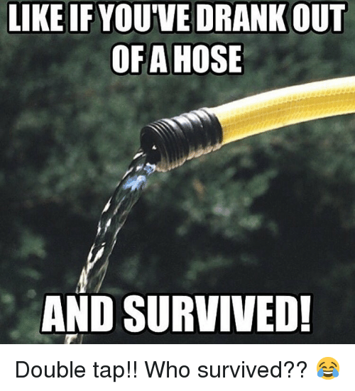 Memes, 🤖, and Who: LIKE IF YOUVE DRANK OUT  OFA HOSE  AND SURVIVED Double tap!! Who survived?? 😂