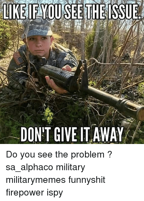 ispy: LIKE IFYOUSEE THE ISSUEd  DONT GIVE IT AWAY Do you see the problem ? sa_alphaco military militarymemes funnyshit firepower ispy