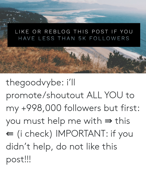 Tumblr, Blog, and Help: LIKE OR REBLOG THIS POST IF YOU  HAVE LESS THAN 5K FOLLOWERS thegoodvybe:  i'll promote/shoutout ALL YOU to my +998,000 followers but first: you must help me with ⇛ this ⇚ (i check) IMPORTANT: if you didn't help, do not like this post!!!