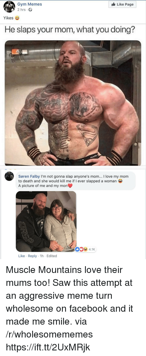 Facebook, Gym, and Love: Like Page  Gym Memes  2 hrs.  Yikes  He slaps your mom, what you doing?  Søren Falby I'm not gonna slap anyone's mom... I love my mom  to death and she would kill me if I ever slapped a woman  A picture of me and my mon  4.1K  Like Reply 1h Edited Muscle Mountains love their mums too! Saw this attempt at an aggressive meme turn wholesome on facebook and it made me smile. via /r/wholesomememes https://ift.tt/2UxMRjk