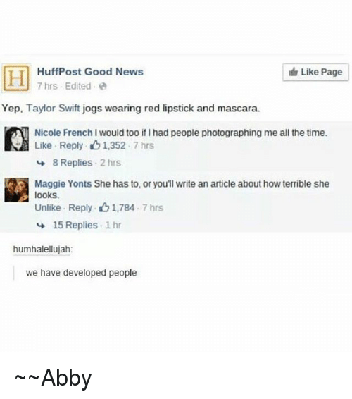Swifting: Like Page  HuffPost Good News  7 hrs . Edited .  Yep, Taylor Swift jogs wearing red lipstick and mascara  Nicole French I would too if I had people photographing me all the time.  Like Reply 1,352.7 hrs  8 Replies 2 hrs  Maggie Yonts She has to, or you'll write an article about how terrible she  looks.  Unlike Reply ng 1,784 . 7 hrs  15 Replies 1 hr  humhalellujah:  we have developed people ~~Abby