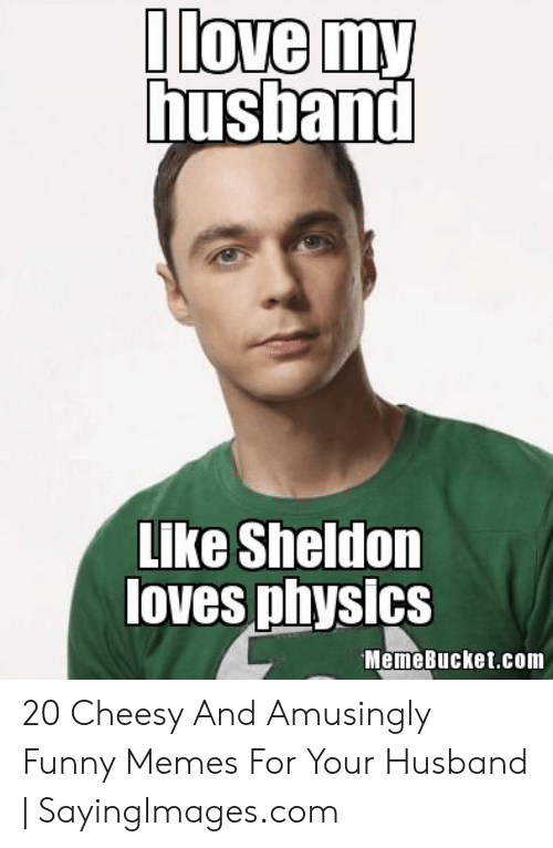 Memebucket: like Sheldon  loves physics  MemeBucket.com 20 Cheesy And Amusingly Funny Memes For Your Husband | SayingImages.com