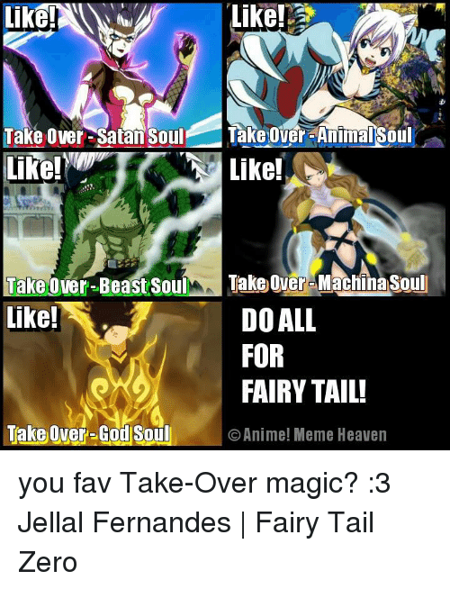 Animals Meme: Like!  Take Over-Satan Soul  Takeover-Animal Soul  Like!  Like!  Take over-Beast Soul  Take over Machnasoul  like!  DO ALL  FOR  FAIRY TAIL!  Take Over-God Soul O Anime! Meme Heaven you fav Take-Over magic? :3  Jellal Fernandes | Fairy Tail Zero