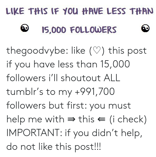 Tumblr, Blog, and Help: LIKE TftIS IF you  AVE LESS TftAN  15,000 FOLLOUDERS thegoodvybe: like (♡) this post if you have less than 15,000 followers i'll shoutout ALL tumblr's to my +991,700 followers but first: you must help me with ⇛ this ⇚ (i check) IMPORTANT: if you didn't help, do not like this post!!!