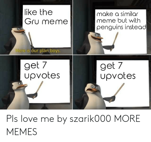 Gru: like the  Gru meme  make a similar  meme but with  penguins instead  ere is our plan boys  get 7  upvotes  get 7  Upvotes Pls love me by szarik000 MORE MEMES
