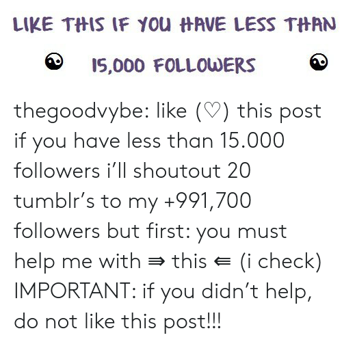 Tumblr, Blog, and Help: LIKE THIS IF You HAVE LESS THAN  I5,000 FOLLOWERS thegoodvybe: like (♡) this post if you have less than 15.000 followers i'll shoutout 20 tumblr's to my +991,700 followers but first: you must help me with ⇛ this ⇚ (i check) IMPORTANT: if you didn't help, do not like this post!!!
