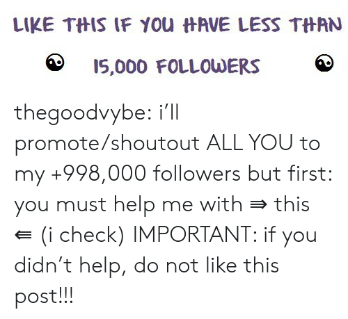 Tumblr, Blog, and Help: LIKE THIS IF YOu HAVE LESS THAN  I5,000 FOLLOWERS thegoodvybe:  i'll promote/shoutout ALL YOU to my +998,000 followers but first: you must help me with ⇛ this ⇚ (i check) IMPORTANT: if you didn't help, do not like this post!!!