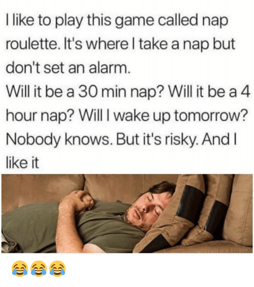 Memes, Alarm, and Game: like to play this game called nap  roulette. It's where l take a nap but  don't set an alarm  Will it be a 30 min nap? Will it be a 4  hour nap? Will I wake up tomorrow?  Nobody knows. But it's risky. And l  like it 😂😂😂