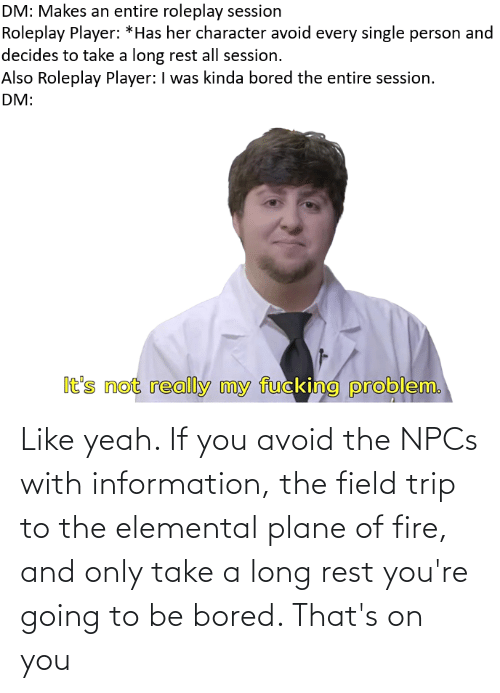 Field Trip: Like yeah. If you avoid the NPCs with information, the field trip to the elemental plane of fire, and only take a long rest you're going to be bored. That's on you