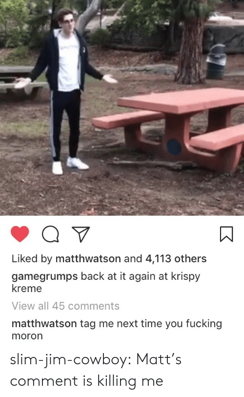 Back at It Again: Liked by matthwatson and 4,113 others  gamegrumps back at it again at krispy  kreme  View all 45 comments  matthwatson tag me next time you fucking  moron slim-jim-cowboy:  Matt's comment is killing me