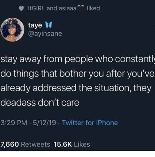 Iphone, Twitter, and iPhone 7: liked  ITGIRL and asiaaa  taye  @ayinsane  stay away from people who constant l  do things that bother you after you've  already addressed the situation, they  deadass don't care  3:29 PM 5/12/19 Twitter for iPhone  7,660 Retweets 15.6K Likes