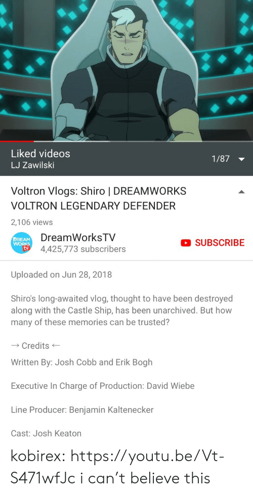 Target, Tumblr, and Videos: Liked videos  LJ Zawilski  1/87  Voltron Vlogs: Shiro | DREAMWORKS  VOLTRON LEGENDARY DEFENDER  2,106 views   DreamWorksTV  4,425,773 subscribers  DREAM  SUBSCRIBE  tv  Uploaded on Jun 28, 2018  Shiro's long-awaited vlog, thought to have been destroyed  along with the Castle Ship, has been unarchived. But how  many of these memories can be trusted?  Credits  Written By: Josh Cobb and Erik Bogh  Executive In Charge of Production: David Wiebe  Line Producer: Benjamin Kaltenecker  Cast: Josh Keaton kobirex:  https://youtu.be/Vt-S471wfJc i can't believe this