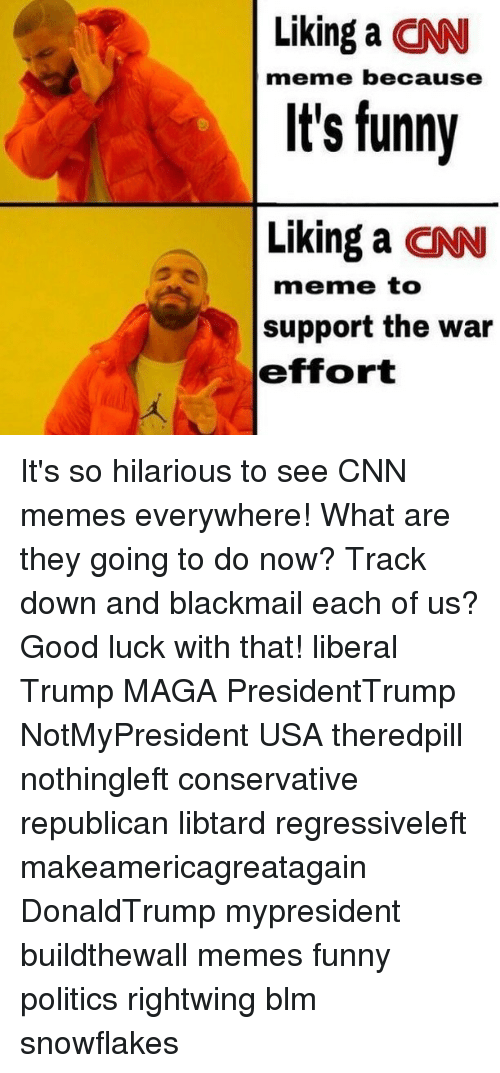 Good Luck With That: Liking a CN  It's funny  Liking a CN  meme because  meme to  support the war  effort It's so hilarious to see CNN memes everywhere! What are they going to do now? Track down and blackmail each of us? Good luck with that! liberal Trump MAGA PresidentTrump NotMyPresident USA theredpill nothingleft conservative republican libtard regressiveleft makeamericagreatagain DonaldTrump mypresident buildthewall memes funny politics rightwing blm snowflakes