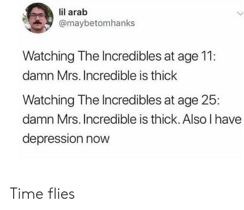 time flies: lil arab  @maybetomhanks  Watching The Incredibles at age 11:  damn Mrs. Incredible is thick  Watching The Incredibles at age 25  damn Mrs. Incredible is thick. Also I have  depression nowW Time flies