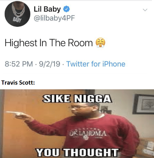 scott: Lil Baby O  @lilbaby4PF  BABY  Highest In The Room  8:52 PM · 9/2/19 · Twitter for iPhone  Travis Scott:  SIKE NIGGA  OKLAHDMA  YOU THOUGHT