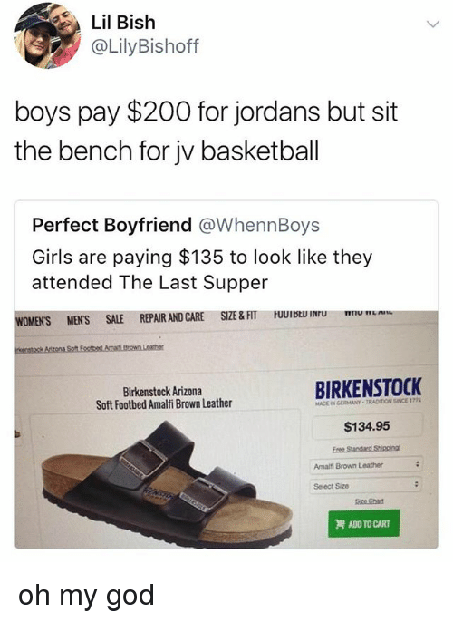 The Last Supper: Lil Bish  @LilyBishoff  boys pay $200 for jordans but sit  the bench for jv basketball  Perfect Boyfriend @WhennBoys  Girls are paying $135 to look like they  attended The Last Supper  CARE SIZE&FIT UUII  u  WOMEN'S MENS SALE REPAIR AND CARE SIZE &FT  Birkenstock Arizona  Soft Footbed Amalfi Brown Leather  BIRKENSTOCK  MADE IN GERMANY TRADITION SINCE 1774  $134.95  Amalfi Brown Leather  Select Size  Sze Chan  ADD TO CART oh my god