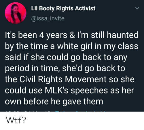 Booty, Period, and White Girl: Lil Booty Rights Activist  @issa_invite  It's been 4 years & I'm still haunted  by the time a white girl in my claSS  said if she could go back to any  period in time, she'd go back to  the Civil Rights Movement so she  could use MLK's speeches as her  own before he gave them Wtf?