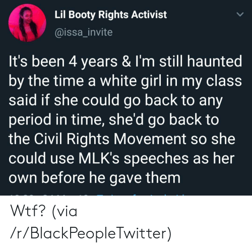 activist: Lil Booty Rights Activist  @issa_invite  It's been 4 years & I'm still haunted  by the time a white girl in my class  said if she could go back to any  period in time, she'd go back to  the Civil Rights Movement  could use MLK's speeches as her  Own before he gave them Wtf? (via /r/BlackPeopleTwitter)