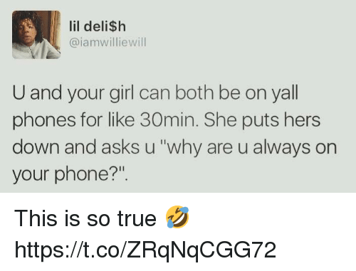 """Phone, True, and Girl: lil deli$h  @iamwilliewill  U and your girl can both be on yall  phones for like 30min. She puts hers  down and asks u """"why are u always on  your phone?"""". This is so true 🤣 https://t.co/ZRqNqCGG72"""