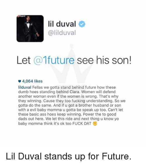Babys Mommas: lil duval  @lilduval  Let  a 1future  see his son!  o 4,064 likes  liiduval Fellas we gotta stand behind future how these  dumb hoes standing behind Ciara. Women will defend  another woman even if the women is wrong. That's why  they winning. Cause they too fucking understanding. So we  gotta do the same. And if u got a brother husband or son  with a evil baby momma u gotta be speak up too. Can't let  these basic ass hoes keep winning. Power the to good  dads out here. We let this ride and next thing u know yo  baby momma think it's ok too FUCK DAT S Lil Duval stands up for Future.