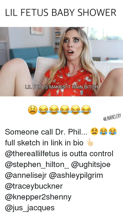 Bitch, Memes, and Shower: LIL FETUS BABY SHOWER  LIL FETUS  L FETUS MAKES IT RAIN BITCH  eLAURACLERY Someone call Dr. Phil... 😫😂😂 full sketch in link in bio 👆🏼 @thereallilfetus is outta control @stephen_hilton_ @ughitsjoe @annelisejr @ashleypilgrim @traceybuckner @knepper2shenny @jus_jacques