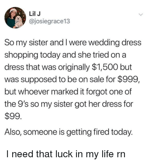 wedding dress: Lil J  @josiegrace13  So my sister and I were wedding dress  shopping today and she tried on a  dress that was originally $1,500 but  was supposed to be on sale for $999,  but whoever marked it forgot one of  the 9's so my sister got her dress for  $99  Also, someone is getting fired today. I need that luck in my life rn