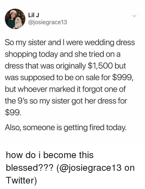 wedding dress: Lil J  @josiegrace13  So my sister and I were wedding dress  shopping today and she tried on a  dress that was originally $1,500 but  was supposed to be on sale for $999,  but whoever marked it forgot one of  the 9's so my sister got her dress for  $99  Also, someone is getting fired today how do i become this blessed??? (@josiegrace13 on Twitter)