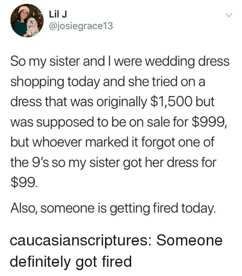 wedding dress: Lil J  @josiegrace13  So my sister and I were wedding dress  shopping today and she tried on a  dress that was originally $1,500 but  was supposed to be on sale for $999,  but whoever marked it forgot one of  the 9's so my sister got her dress for  $99  Also, someone is getting fired today. caucasianscriptures:  Someone definitely got fired