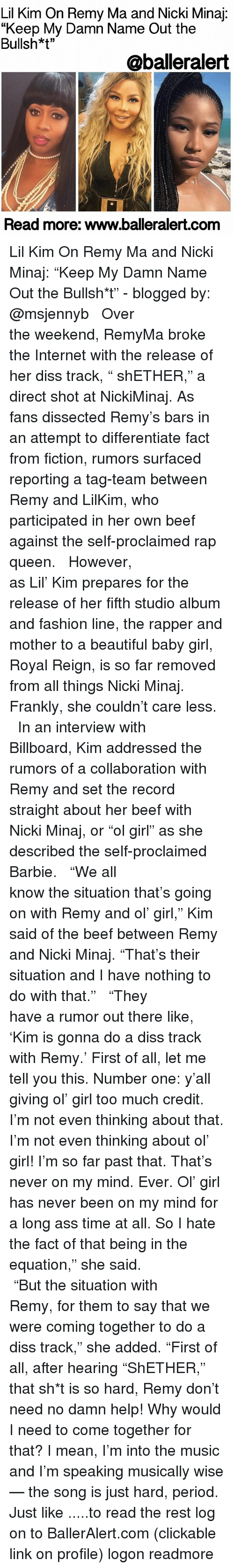 """Dissed: Lil Kim On Remy Ma and Nicki Minaj  """"Keep My Damn Name Out the  Bullsh*t""""  @balleralert  Read more: www.balleralert.com Lil Kim On Remy Ma and Nicki Minaj: """"Keep My Damn Name Out the Bullsh*t"""" - blogged by: @msjennyb ⠀⠀⠀⠀⠀⠀⠀⠀⠀ ⠀⠀⠀⠀⠀⠀⠀⠀⠀ Over the weekend, RemyMa broke the Internet with the release of her diss track, """" shETHER,"""" a direct shot at NickiMinaj. As fans dissected Remy's bars in an attempt to differentiate fact from fiction, rumors surfaced reporting a tag-team between Remy and LilKim, who participated in her own beef against the self-proclaimed rap queen. ⠀⠀⠀⠀⠀⠀⠀⠀⠀ ⠀⠀⠀⠀⠀⠀⠀⠀⠀ However, as Lil' Kim prepares for the release of her fifth studio album and fashion line, the rapper and mother to a beautiful baby girl, Royal Reign, is so far removed from all things Nicki Minaj. Frankly, she couldn't care less. ⠀⠀⠀⠀⠀⠀⠀⠀⠀ ⠀⠀⠀⠀⠀⠀⠀⠀⠀ In an interview with Billboard, Kim addressed the rumors of a collaboration with Remy and set the record straight about her beef with Nicki Minaj, or """"ol girl"""" as she described the self-proclaimed Barbie. ⠀⠀⠀⠀⠀⠀⠀⠀⠀ ⠀⠀⠀⠀⠀⠀⠀⠀⠀ """"We all know the situation that's going on with Remy and ol' girl,"""" Kim said of the beef between Remy and Nicki Minaj. """"That's their situation and I have nothing to do with that."""" ⠀⠀⠀⠀⠀⠀⠀⠀⠀ ⠀⠀⠀⠀⠀⠀⠀⠀⠀ """"They have a rumor out there like, 'Kim is gonna do a diss track with Remy.' First of all, let me tell you this. Number one: y'all giving ol' girl too much credit. I'm not even thinking about that. I'm not even thinking about ol' girl! I'm so far past that. That's never on my mind. Ever. Ol' girl has never been on my mind for a long ass time at all. So I hate the fact of that being in the equation,"""" she said. ⠀⠀⠀⠀⠀⠀⠀⠀⠀ ⠀⠀⠀⠀⠀⠀⠀⠀⠀ """"But the situation with Remy, for them to say that we were coming together to do a diss track,"""" she added. """"First of all, after hearing """"ShETHER,"""" that sh*t is so hard, Remy don't need no damn help! Why would I need to come together for that? I mean, I'm into the music and I'm speaking musi"""