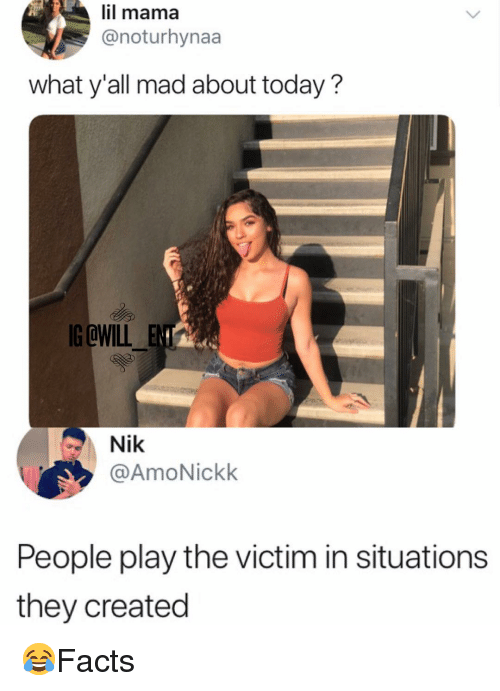 Lil Mama, Memes, and Today: lil mama  @noturhynaa  what y'all mad about today?  G @WILL  Nik  @AmoNickk  People play the victim in situations  they created 😂Facts