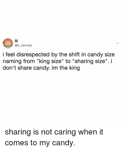 """Candy, Relatable, and Mermaid: @lil _mermaid  i feel disrespected by the shift in candy size  naming from """"king size"""" to """"sharing size"""". i  don't share candy. im the king sharing is not caring when it comes to my candy."""