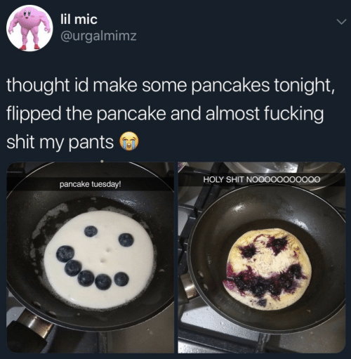 flipped: lil mic  @urgalmimz  thought id make some pancakes tonight,  flipped the pancake and almost fucking  shit my pants  HOLY SHIT NOOOOOOOOOOO  pancake tuesday!