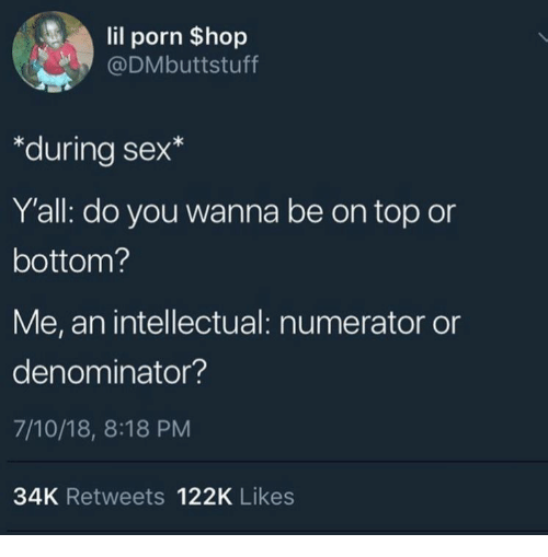 Sex, Porn, and Top: lil porn $hop  @DMbuttstuff  *during sex*  Y'all: do you wanna be on top or  bottom?  Me, an intellectual: numerator or  denominator?  7/10/18, 8:18 PM  34K Retweets 122K Likes