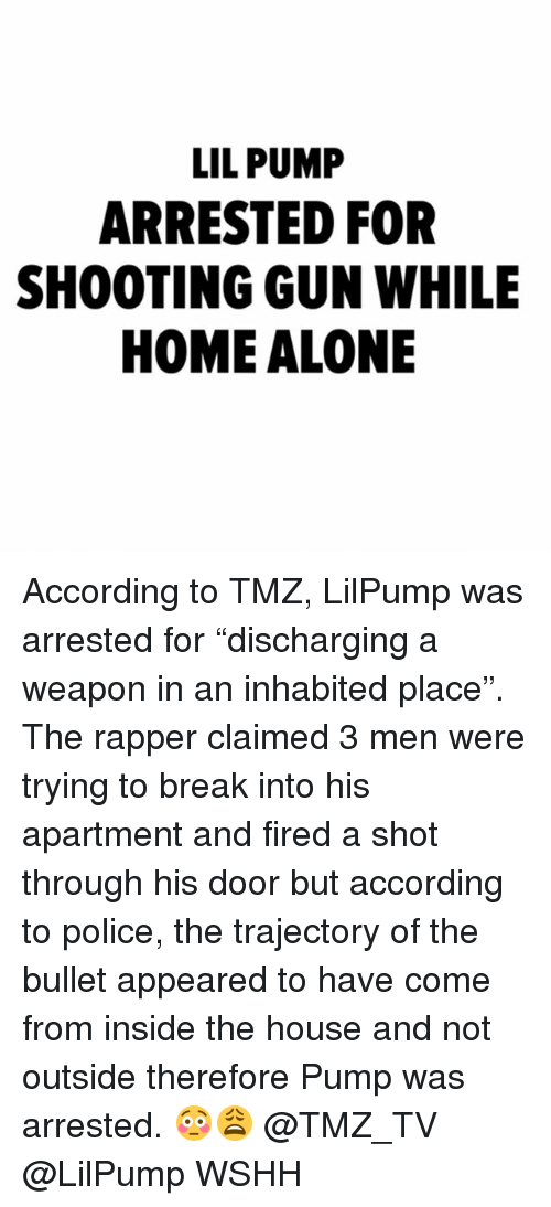 "Being Alone, Home Alone, and Memes: LIL PUMP  ARRESTED FOR  SHOOTING GUN WHILE  HOME ALONE According to TMZ, LilPump was arrested for ""discharging a weapon in an inhabited place"". The rapper claimed 3 men were trying to break into his apartment and fired a shot through his door but according to police, the trajectory of the bullet appeared to have come from inside the house and not outside therefore Pump was arrested. 😳😩 @TMZ_TV @LilPump WSHH"