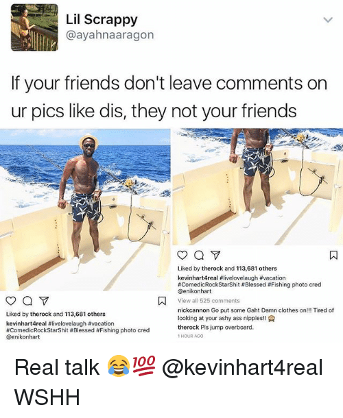 cation: Lil Scrappy  @ayahnaaragon  If your friends don't leave comments on  ur pics like dis, they not your friends  Liked by therock and 113,681 others  kevinhart4real #livelovelaugh #va cation  #ComedicRockStarShit # Blessed # Fishing photo cred  @enikonhart  View all 525 comments  nickcannon Go put some Gaht Damn clothes on!!! Tired of  looking at your ashy ass nipples!  therock Pls jump overboard.  1HOUR AGO  Liked by therock and 113,681 others  kevinhart4real #livelovelaugh #vacation  #ComedicRockStarShit # Blessed #Fishing photo cred  @enikonhart Real talk 😂💯 @kevinhart4real WSHH