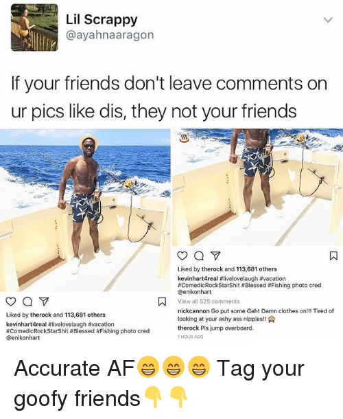 cation: Lil Scrappy  @ayahnaaragon  If your friends don't leave comments on  ur pics like dis, they not your friends  Liked by therock and 113,681 others  kevinhart4real #livelovelaugh #va cation  #comedicRockStarShit # Blessed # Fishing photo cred  @enikonhart  View all 525 comments  nickcannon Go put some Gaht Damn clothes on!! Tired of  looking at your ashy ass nipples!!  therock Pls jump overboard.  1HOUR AGo  Liked by therock and 113,681 others  kevinhart4real #livelovelaugh #vacation  #ComedicRockStarShit # Blessed #Fishing photo cred  @enikonhart Accurate AF😁😁😁 Tag your goofy friends👇👇