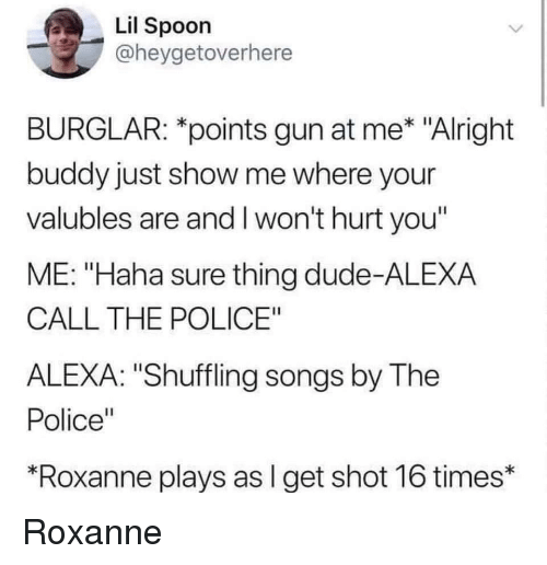 """Dude, Police, and Songs: Lil Spoon  @heygetoverhere  BURGLAR: *points gun at me* """"Alright  buddy just show me where your  valubles are and I won't hurt you""""  ME: """"Haha sure thing dude-ALEXA  CALL THE POLICE""""  ALEXA: """"Shuffling songs by The  Police""""  Roxanne plays as l get shot 16 times* Roxanne"""