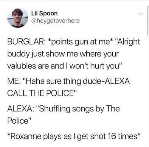 """Humans of Tumblr: Lil Spoon  @heygetoverhere  BURGLAR: *points gun at me* """"Alright  buddy just show me where your  valubles are and I won't hurt you""""  ME: """"Haha sure thing dude-ALEXA  CALL THE POLICE""""  ALEXA: """"Shuffling songs by The  Police""""  """"Roxanne plays as I get shot 16 times*"""