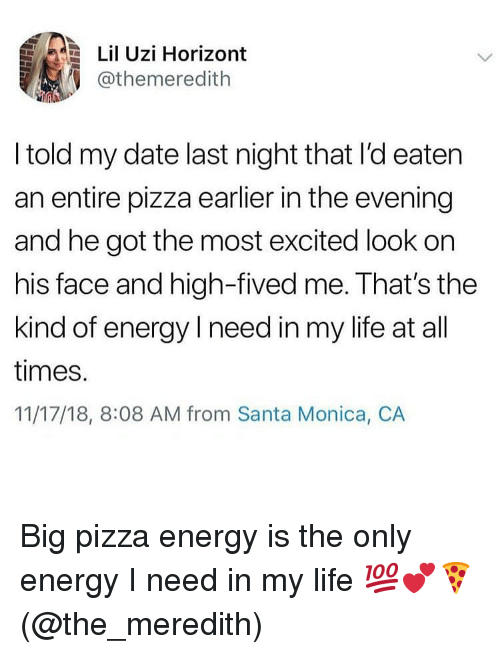 Energy, Life, and Memes: Lil Uzi Horizont  @themeredith  I told my date last night that I'd eaten  an entire pizza earlier in the evening  and he got the most excited look on  his face and high-fived me. That's the  kind of energy I need in my life at all  times.  11/17/18, 8:08 AM from Santa Monica, CA Big pizza energy is the only energy I need in my life 💯💕🍕(@the_meredith)